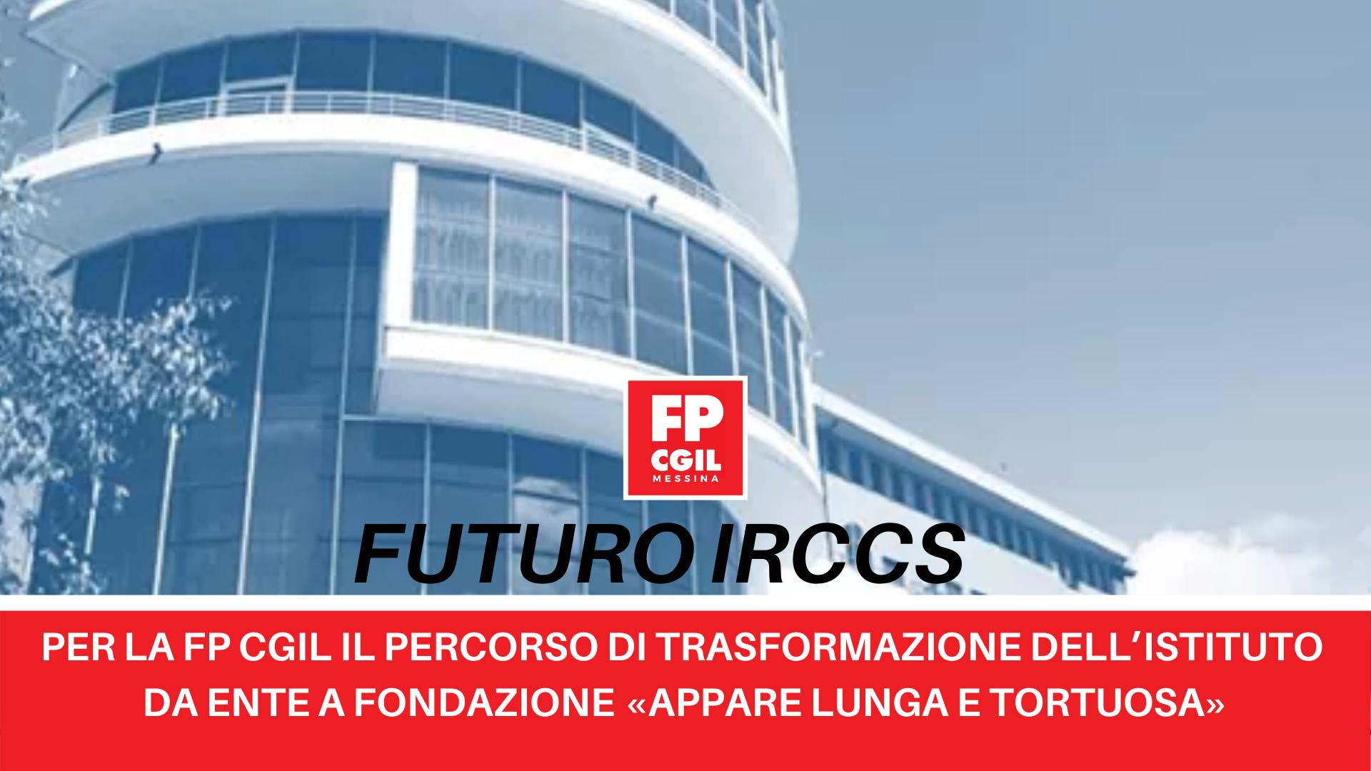 Futuro IRCCS, per la FP CGIL il percorso di trasformazione dell'Istituto da Ente a Fondazione «appare lunga e tortuosa»